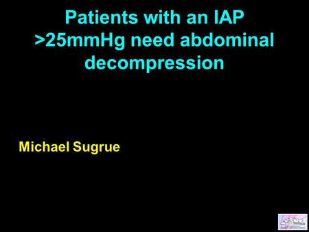 Patients with an IAP >25mmHg need abdominal decompression Michael Sugrue.