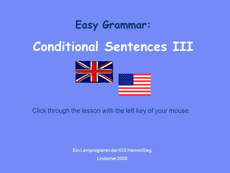 Easy Grammar: Conditional Sentences III Ein Lernprogramm der IGS Hamm/Sieg Lindemer 2008 Click through the lesson with the left key of your mouse.