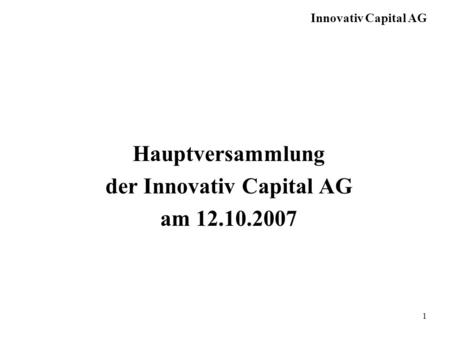 Innovativ Capital AG 1 Hauptversammlung der Innovativ Capital AG am 12.10.2007.