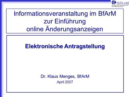 Elektronische Antragstellung Dr. Klaus Menges, BfArM April 2007