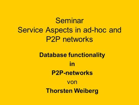 Seminar Service Aspects in ad-hoc and P2P networks Database functionality in P2P-networks von Thorsten Weiberg.
