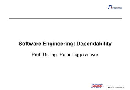 Prof. Dr. Liggesmeyer, 1 Software Engineering: Dependability Prof. Dr.-Ing. Peter Liggesmeyer.