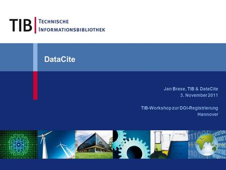 DataCite Jan Brase, TIB & DataCite 3. November 2011 TIB-Workshop zur DOI-Registrierung Hannover.