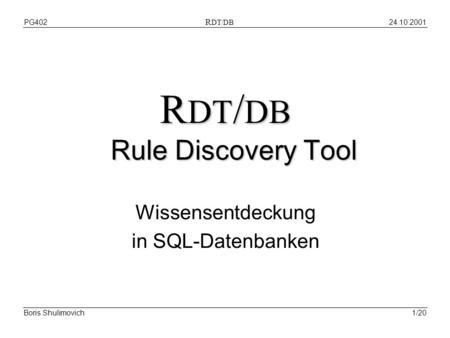 24.10.2001PG402 R DT/DB Boris Shulimovich1/20 R DT / DB Rule Discovery Tool Wissensentdeckung in SQL-Datenbanken.