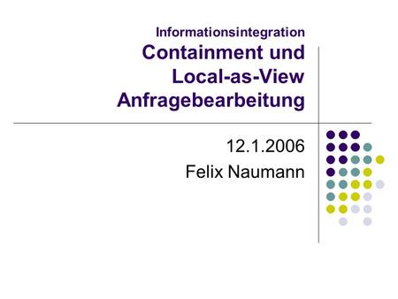 Informationsintegration Containment und Local-as-View Anfragebearbeitung 12.1.2006 Felix Naumann.