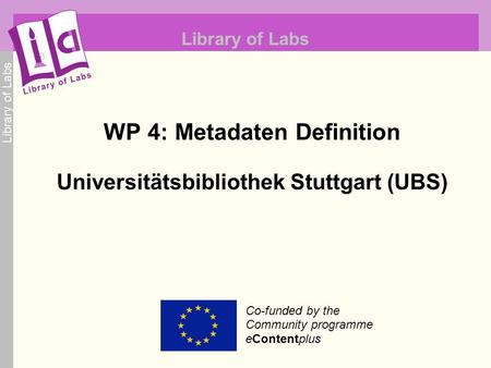 Library of Labs Co-funded by the Community programme eContentplus Library of Labs WP 4: Metadaten Definition Universitätsbibliothek Stuttgart (UBS)