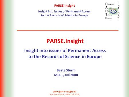 PARSE.Insight Insight into issues of Permanent Access to the Records of Science in Europe P ermanent A ccess R ecords S cience E urope InsIghtInsIght www.parse-insight.eu.