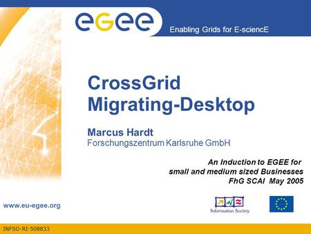 INFSO-RI-508833 Enabling Grids for E-sciencE www.eu-egee.org CrossGrid Migrating-Desktop Marcus Hardt Forschungszentrum Karlsruhe GmbH An Induction to.