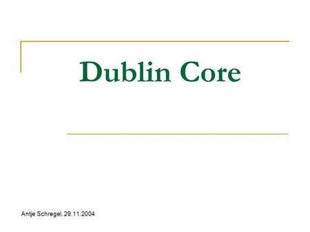 Dublin Core Antje Schregel, 29.11.2004. Dublin Core Was ist DC? Architektur von DC (Elements, Qualifiers) Anwendung Aktuelle Situation Projekte.