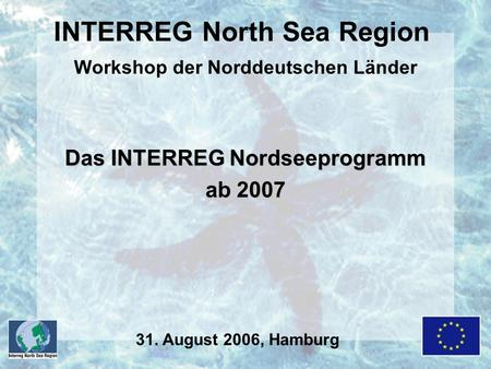 INTERREG North Sea Region Workshop der Norddeutschen Länder Das INTERREG Nordseeprogramm ab 2007 31. August 2006, Hamburg.