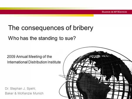 Titel der Präsentation The consequences of bribery Who has the standing to sue? 2009 Annual Meeting of the International Distribution Institute Dr. Stephan.