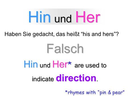Hin und Her Haben Sie gedacht, das heißt his and hers?Falsch Hin und Her * are used to indicate direction. *rhymes with pin & pear.