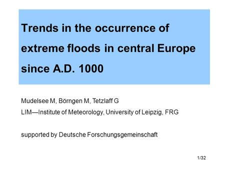 1/32 Trends in the occurrence of extreme floods in central Europe since A.D. 1000 Mudelsee M, Börngen M, Tetzlaff G LIMInstitute of Meteorology, University.