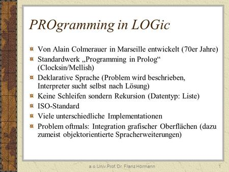 A.o.Univ.Prof. Dr. Franz Hörmann1 PROgramming in LOGic Von Alain Colmerauer in Marseille entwickelt (70er Jahre) Standardwerk Programming in Prolog (Clocksin/Mellish)