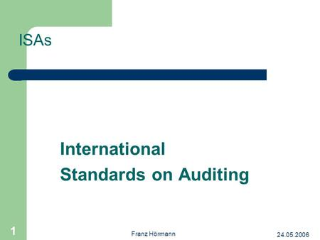 24.05.2006 Franz Hörmann 1 International Standards on Auditing ISAs.
