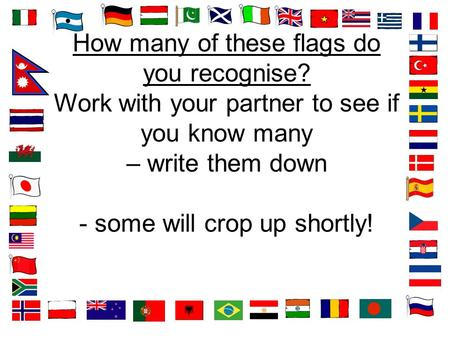 How many of these flags do you recognise? Work with your partner to see if you know many – write them down - some will crop up shortly!