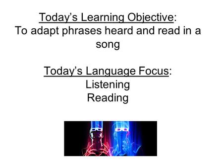 Todays Learning Objective: To adapt phrases heard and read in a song Todays Language Focus: Listening Reading.