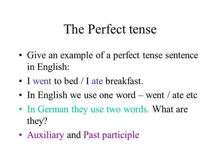 The Perfect tense Give an example of a perfect tense sentence in English: I went to bed / I ate breakfast. In English we use one word – went / ate etc.