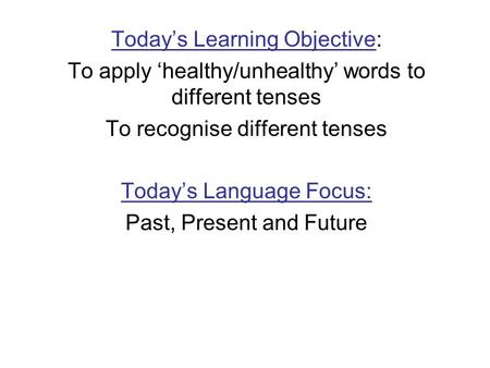 Todays Learning Objective: To apply healthy/unhealthy words to different tenses To recognise different tenses Todays Language Focus: Past, Present and.