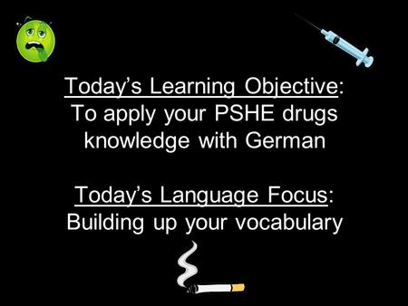 Todays Learning Objective: To apply your PSHE drugs knowledge with German Todays Language Focus: Building up your vocabulary.