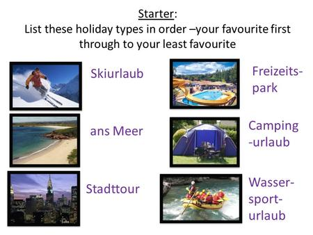Starter: List these holiday types in order –your favourite first through to your least favourite Skiurlaub ans Meer Stadttour Freizeits- park Camping -urlaub.