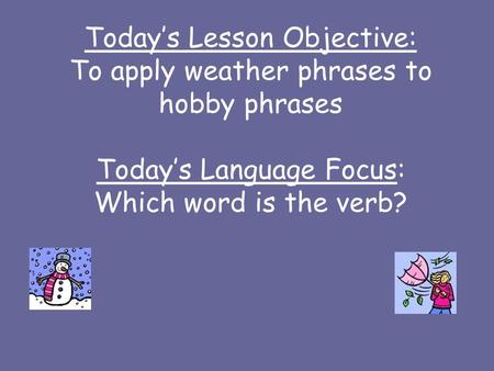 Todays Lesson Objective: To apply weather phrases to hobby phrases Todays Language Focus: Which word is the verb?