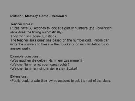 Material: Memory Game – version 1 Teacher Notes: Pupils have 30 seconds to look at a grid of numbers (the PowerPoint slide does the timing automatically).