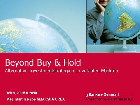 Beyond Buy & Hold Alternative Investmentstrategien in volatilen Märkten Wien, 20. Mai 2010 Mag. Martin Rupp MBA CAIA CREA 1.