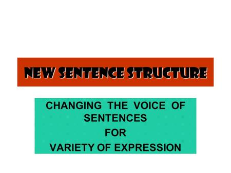 New Sentence Structure CHANGING THE VOICE OF SENTENCES FOR VARIETY OF EXPRESSION.