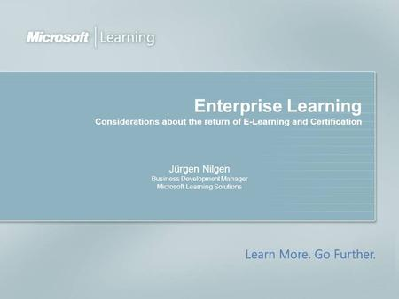 Enterprise Learning Considerations about the return of E-Learning and Certification Jürgen Nilgen Business Development Manager Microsoft Learning Solutions.