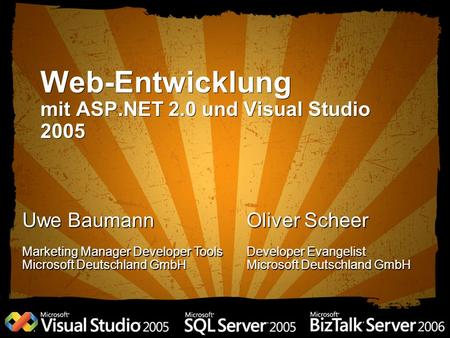 Web-Entwicklung mit ASP.NET 2.0 und Visual Studio 2005 Uwe Baumann Marketing Manager Developer Tools Microsoft Deutschland GmbH Oliver Scheer Developer.