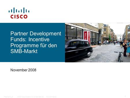 © 2007 Cisco Systems, Inc. All rights reserved.Cisco ConfidentialPresentation_ID 1 Partner Development Funds: Incentive Programme für den SMB-Markt November.
