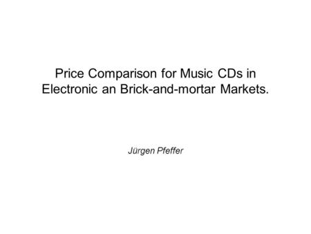 Price Comparison for Music CDs in Electronic an Brick-and-mortar Markets. Jürgen Pfeffer.