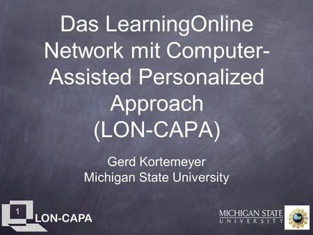 LON-CAPA 1 Das LearningOnline Network mit Computer- Assisted Personalized Approach (LON-CAPA) Gerd Kortemeyer Michigan State University.