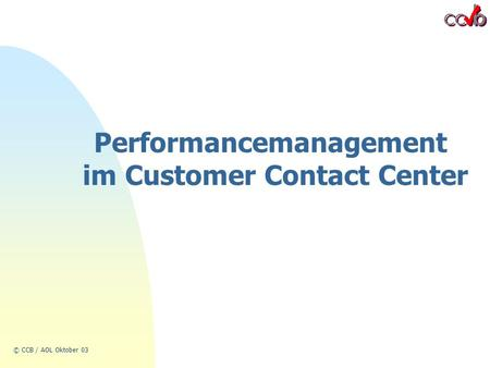 © CCB / AOL Oktober 03 Performancemanagement im Customer Contact Center.