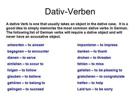 Dativ-Verben A dative Verb is one that usually takes an object in the dative case. It is a good idea to simply memorize the most common dative verbs in.