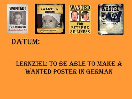 Datum: Lernziel: To be able to make a wanted poster in German.