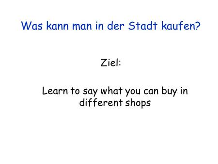 Ziel: Learn to say what you can buy in different shops Was kann man in der Stadt kaufen?