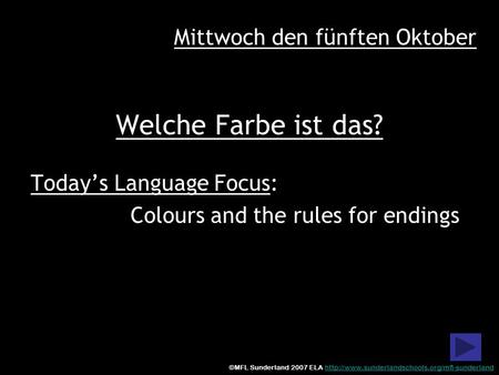 Welche Farbe ist das? Todays Language Focus: Colours and the rules for endings Mittwoch den fünften Oktober ©MFL Sunderland 2007 ELA