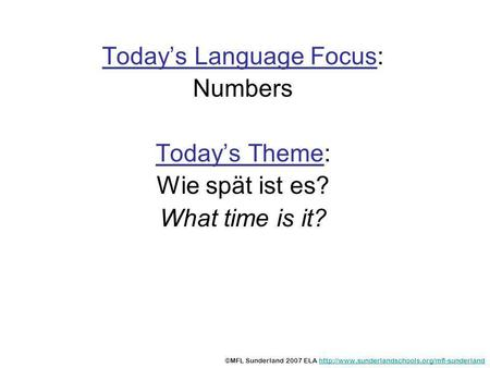 Todays Language Focus: Numbers Todays Theme: Wie spät ist es? What time is it? ©MFL Sunderland 2007 ELA