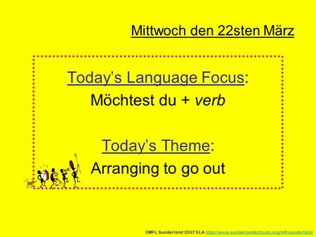 Mittwoch den 22sten März Todays Language Focus: Möchtest du + verb Todays Theme: Arranging to go out ©MFL Sunderland 2007 ELA