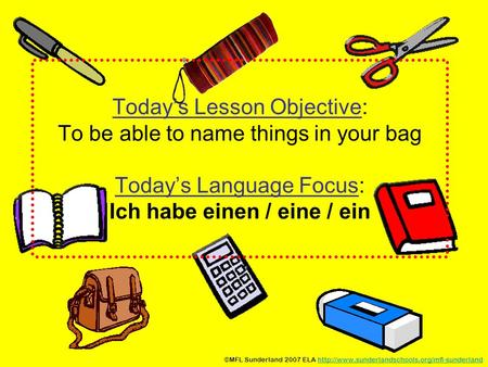 Today's Lesson Objective: To be able to name things in your bag Today's Language Focus: Ich habe einen / eine / ein ©MFL Sunderland 2007 ELA http://www.sunderlandschools.org/mfl-sunderland.