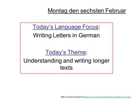 Montag den sechsten Februar Todays Language Focus: Writing Letters in German Todays Theme: Understanding and writing longer texts ©MFL Sunderland 2007.