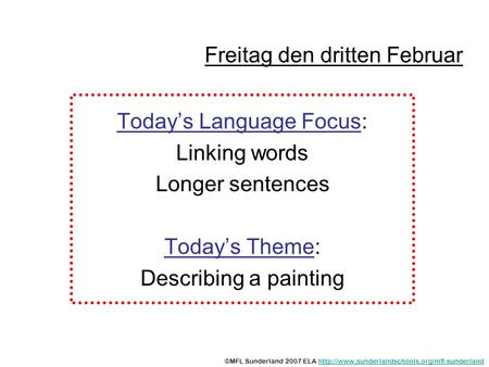 Freitag den dritten Februar Todays Language Focus: Linking words Longer sentences Todays Theme: Describing a painting ©MFL Sunderland 2007 ELA