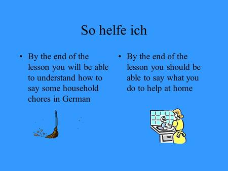 So helfe ich By the end of the lesson you will be able to understand how to say some household chores in German By the end of the lesson you should be.