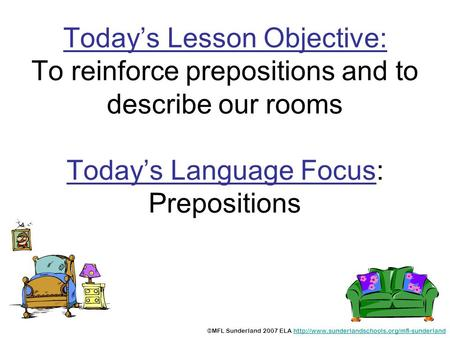 Today's Lesson Objective: To reinforce prepositions and to describe our rooms Today's Language Focus: Prepositions ©MFL Sunderland 2007 ELA http://www.sunderlandschools.org/mfl-sunderland.