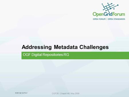 © 2006 Open Grid Forum OGF26 - Chapel Hill, May 2009 Addressing Metadata Challenges OGF Digital Repositories RG.