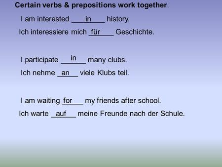 I am interested ________ history. I participate ______ many clubs. I am waiting _____ my friends after school. Ich interessiere mich ______ Geschichte.