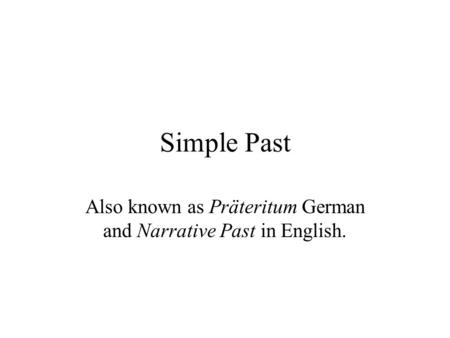 Simple Past Also known as Präteritum German and Narrative Past in English.