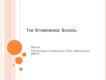 T HE S TONEHENGE S CHOOL Maren UK-German Connection FLA Ambassador 2007/8.